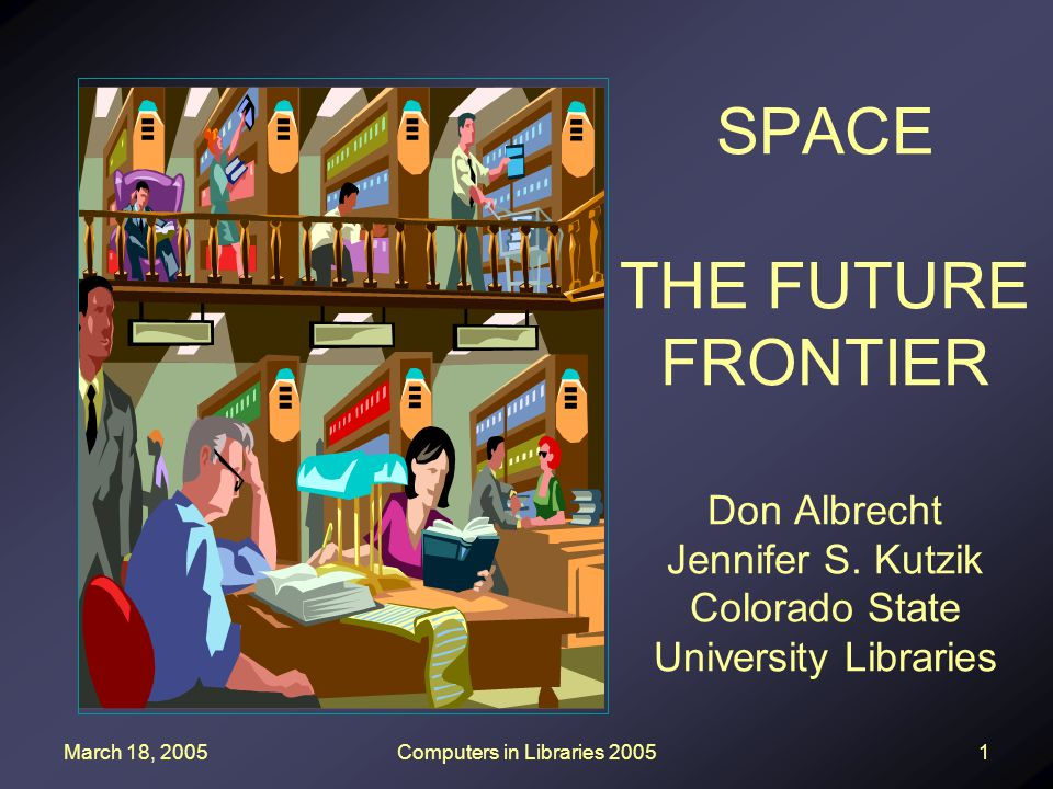 March 18, 2005Computers in Libraries 20051 SPACE THE FUTURE FRONTIER Don Albrecht Jennifer S. Kutzik Colorado State University Libraries