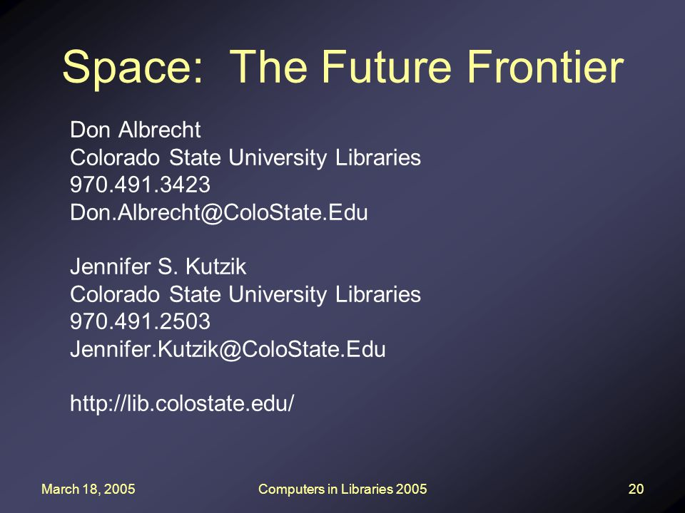 March 18, 2005Computers in Libraries 200520 Space: The Future Frontier Don Albrecht Colorado State University Libraries 970.491.3423 Don.Albrecht@Colo