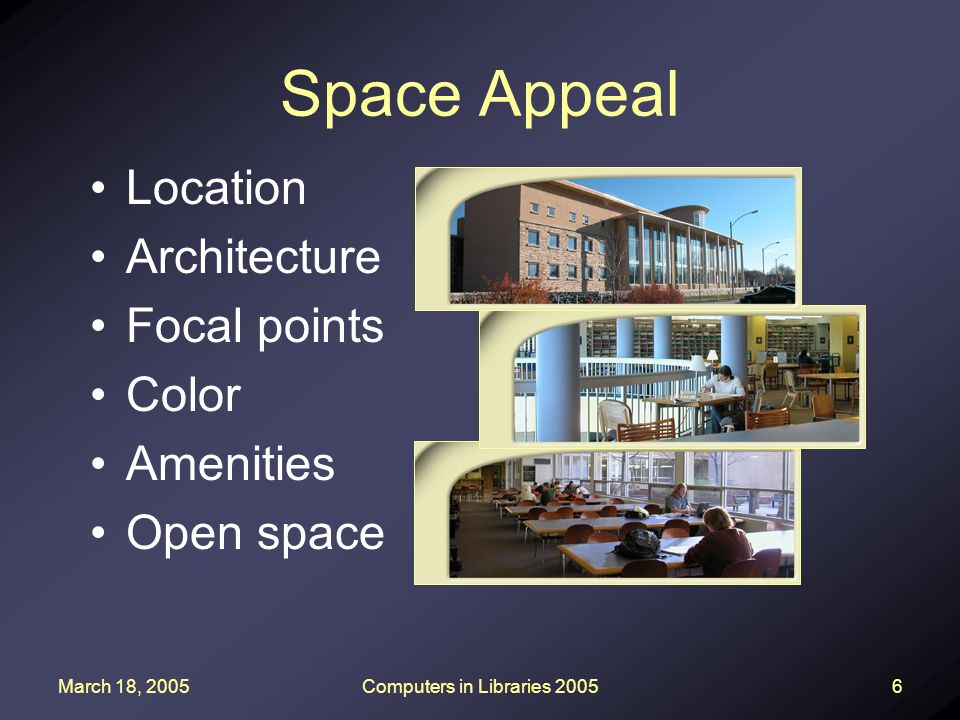 March 18, 2005Computers in Libraries 20056 Space Appeal Location Architecture Focal points Color Amenities Open space