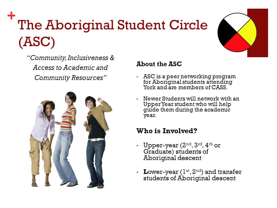 + The Aboriginal Student Circle (ASC) About the ASC ASC is a peer networking program for Aboriginal students attending York and are members of CASS.