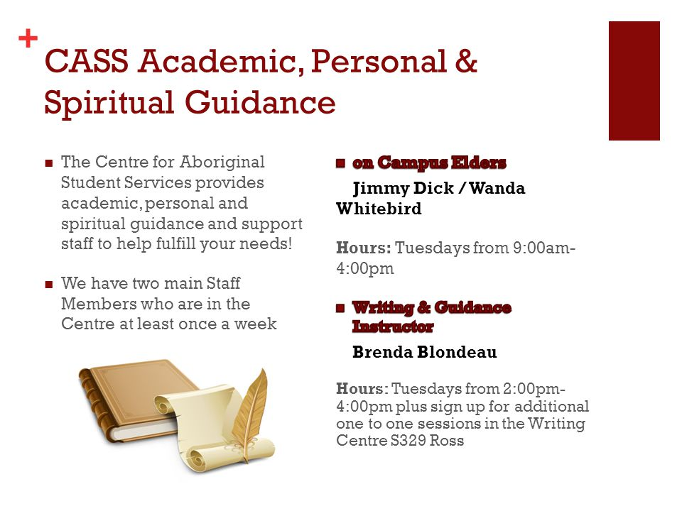 + The Centre for Aboriginal Student Services provides academic, personal and spiritual guidance and support staff to help fulfill your needs.