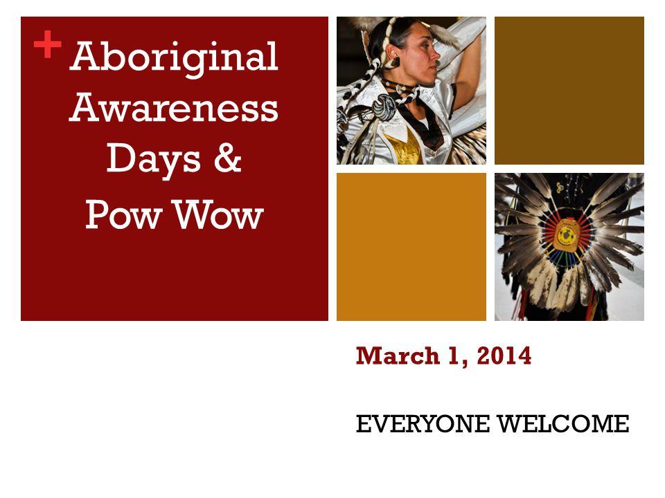 + EVERYONE WELCOME Aboriginal Awareness Days & Pow Wow March 1, 2014