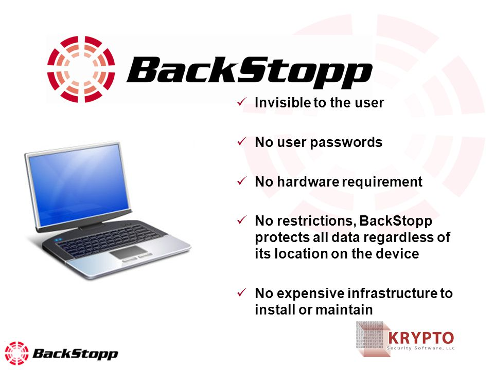 Invisible to the user No user passwords No hardware requirement No restrictions, BackStopp protects all data regardless of its location on the device