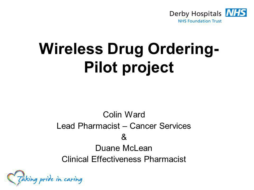 Colin Ward Lead Pharmacist – Cancer Services & Duane McLean Clinical Effectiveness Pharmacist Wireless Drug Ordering- Pilot project
