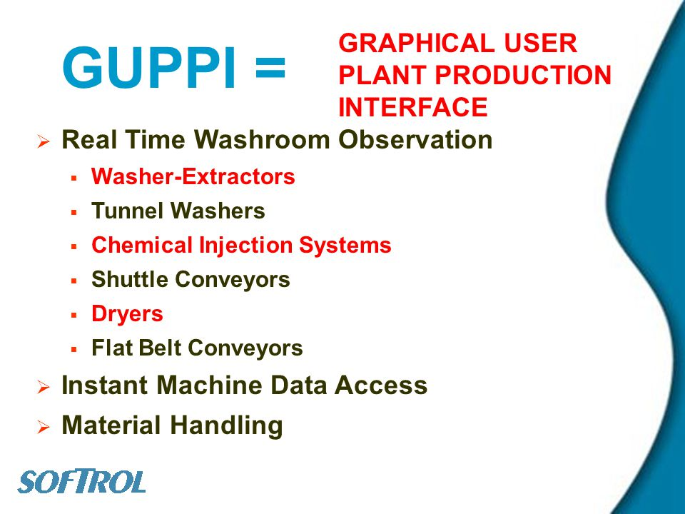 GUPPI = GRAPHICAL USER PLANT PRODUCTION INTERFACE Real Time Washroom Observation Washer-Extractors Tunnel Washers Chemical Injection Systems Shuttle Conveyors Dryers Flat Belt Conveyors Instant Machine Data Access Material Handling