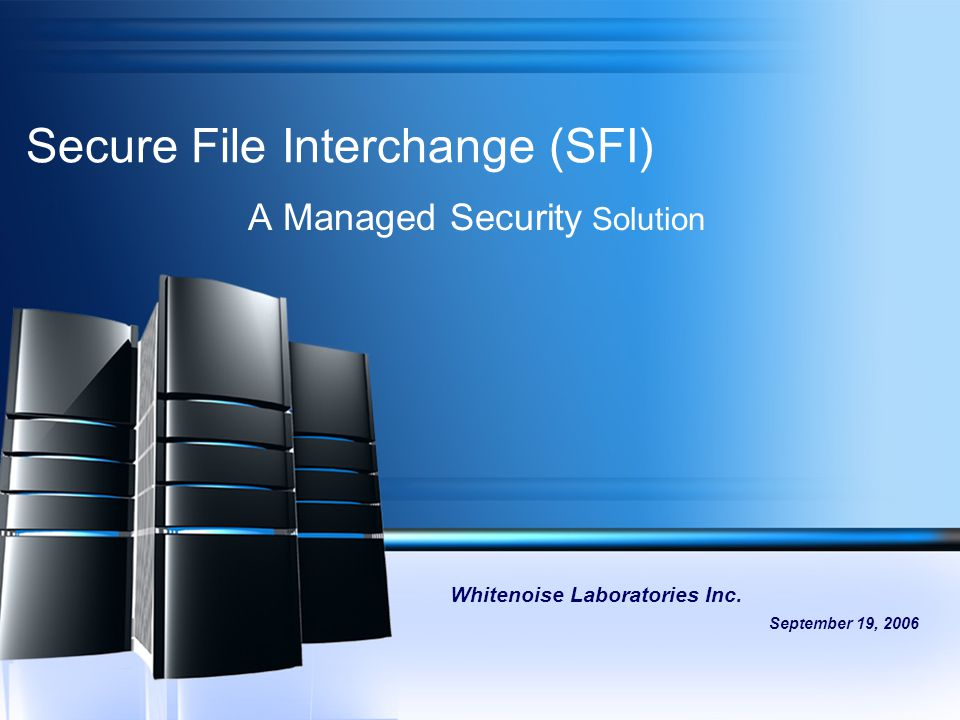Secure File Interchange (SFI) A Managed Security Solution Whitenoise Laboratories Inc. September 19, 2006