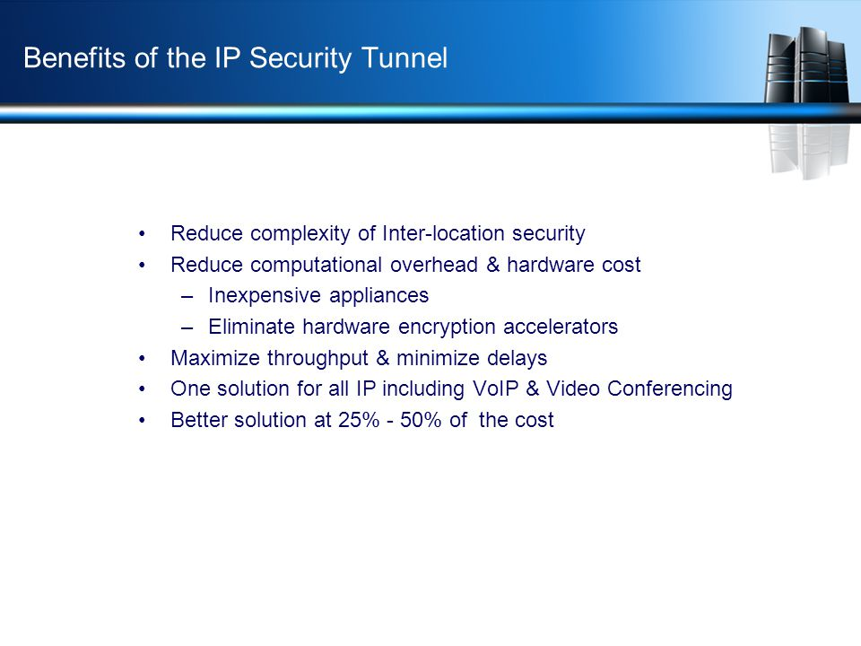 Benefits of the IP Security Tunnel Reduce complexity of Inter-location security Reduce computational overhead & hardware cost –Inexpensive appliances