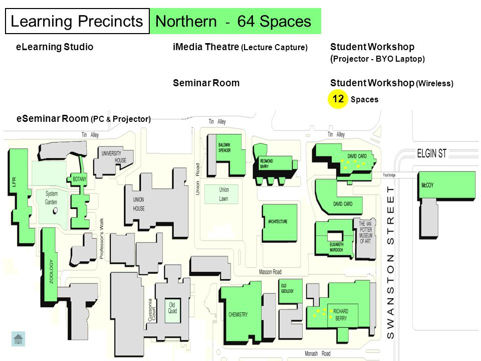 12 Spaces Learning Precincts eLearning Studio Seminar Room Northern - 64 Spaces Student Workshop (Wireless) eSeminar Room (PC & Projector) iMedia Theatre (Lecture Capture) Student Workshop ( Projector - BYO Laptop)
