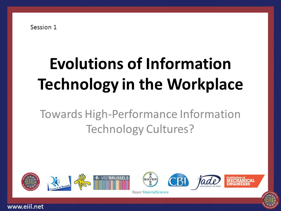 Evolutions of Information Technology in the Workplace Towards High-Performance Information Technology Cultures? www.eiil.net Session 1