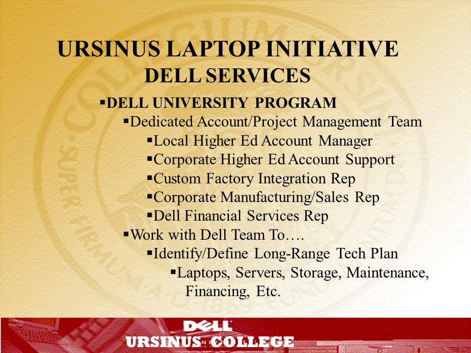 T URSINUS COLLEGE URSINUS LAPTOP INITIATIVE DELL SERVICES DELL UNIVERSITY PROGRAM Dedicated Account/Project Management Team Local Higher Ed Account Ma