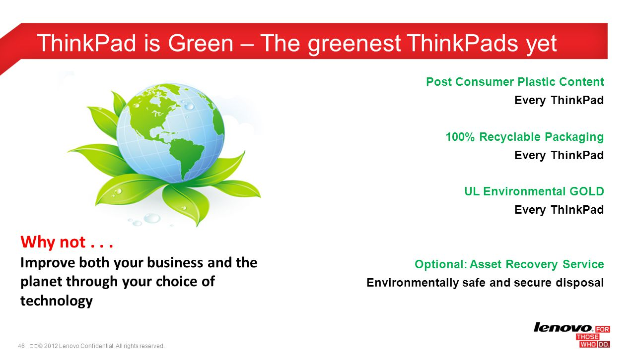 46© 2012 Lenovo Confidential. All rights reserved. ThinkPad is Green – The greenest ThinkPads yet Why not... Improve both your business and the plan