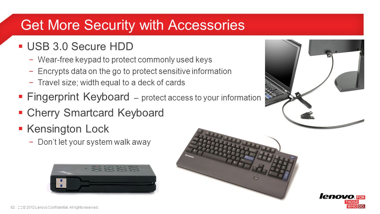 62© 2012 Lenovo Confidential. All rights reserved. USB 3.0 Secure HDD Wear-free keypad to protect commonly used keys Encrypts data on the go to prot