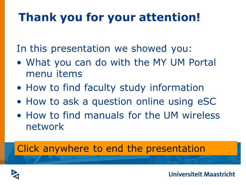 Thank you for your attention! In this presentation we showed you: What you can do with the MY UM Portal menu items How to find faculty study informati