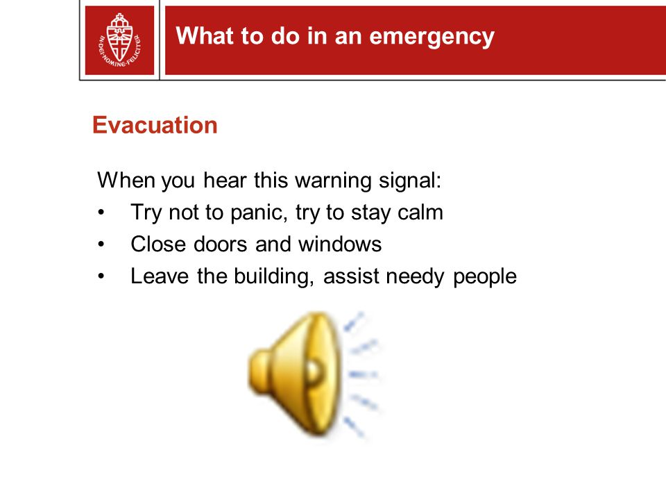 Evacuation When you hear this warning signal: Try not to panic, try to stay calm Close doors and windows Leave the building, assist needy people What to do in an emergency