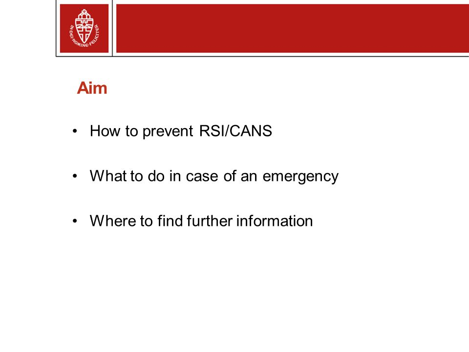 Aim How to prevent RSI/CANS What to do in case of an emergency Where to find further information
