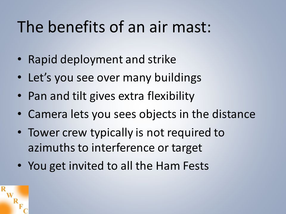 The benefits of an air mast: Rapid deployment and strike Lets you see over many buildings Pan and tilt gives extra flexibility Camera lets you sees objects in the distance Tower crew typically is not required to azimuths to interference or target You get invited to all the Ham Fests