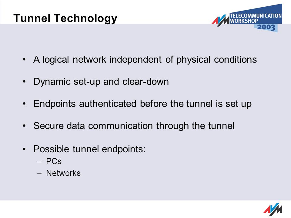 Tunnel Technology A logical network independent of physical conditions Dynamic set-up and clear-down Endpoints authenticated before the tunnel is set up Secure data communication through the tunnel Possible tunnel endpoints: –PCs –Networks