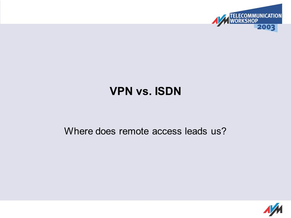 VPN vs. ISDN Where does remote access leads us