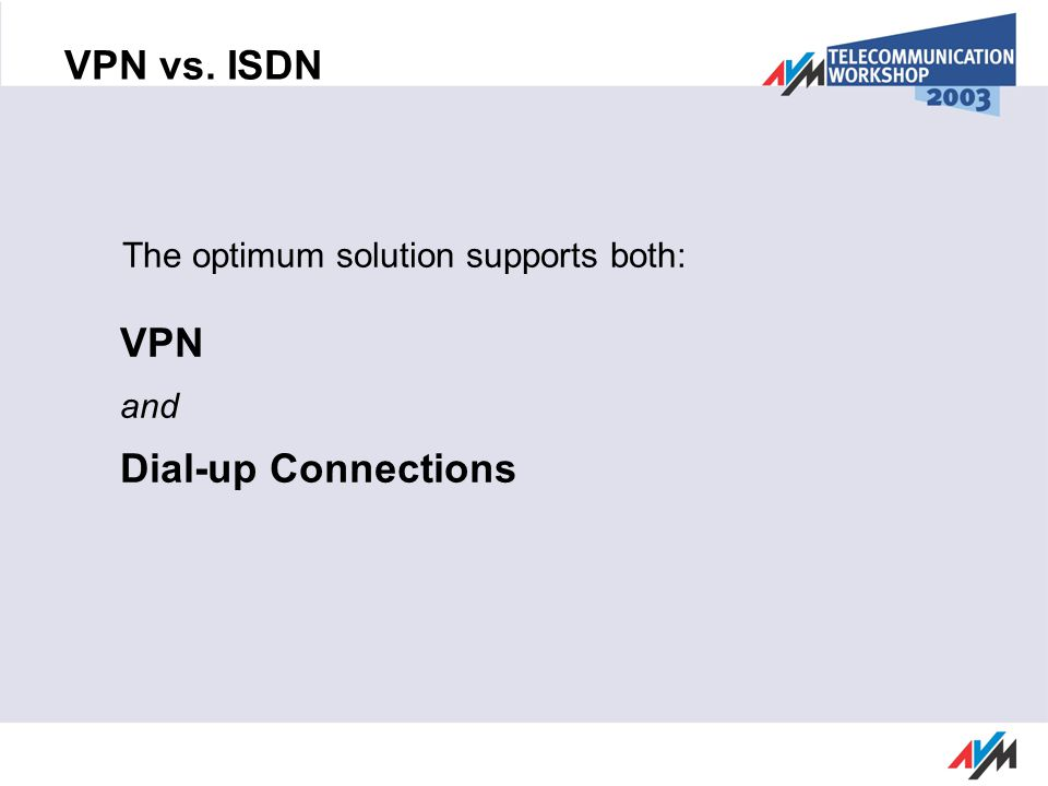 VPN vs. ISDN The optimum solution supports both: VPN and Dial-up Connections