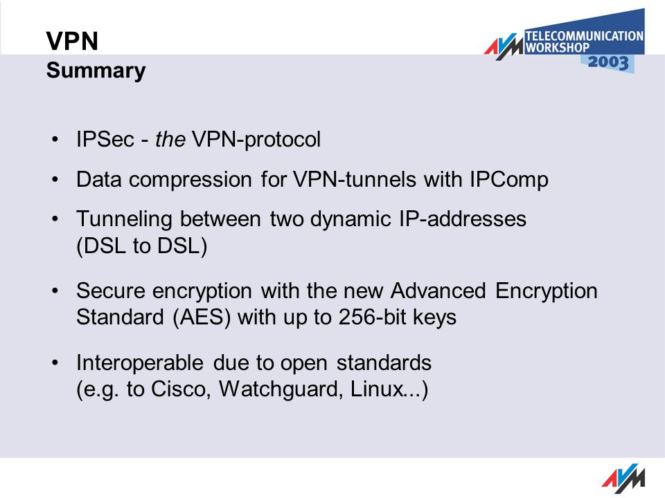 VPN Summary IPSec - the VPN-protocol Data compression for VPN-tunnels with IPComp Tunneling between two dynamic IP-addresses (DSL to DSL) Secure encryption with the new Advanced Encryption Standard (AES) with up to 256-bit keys Interoperable due to open standards (e.g.