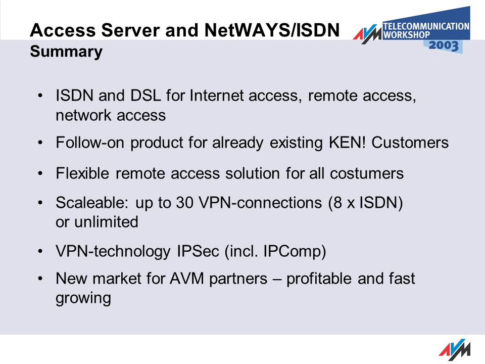 Access Server and NetWAYS/ISDN Summary ISDN and DSL for Internet access, remote access, network access Follow-on product for already existing KEN.