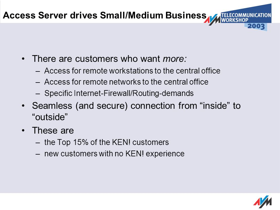 Access Server drives Small/Medium Business There are customers who want more: –Access for remote workstations to the central office –Access for remote networks to the central office –Specific Internet-Firewall/Routing-demands Seamless (and secure) connection from inside to outside These are –the Top 15% of the KEN.