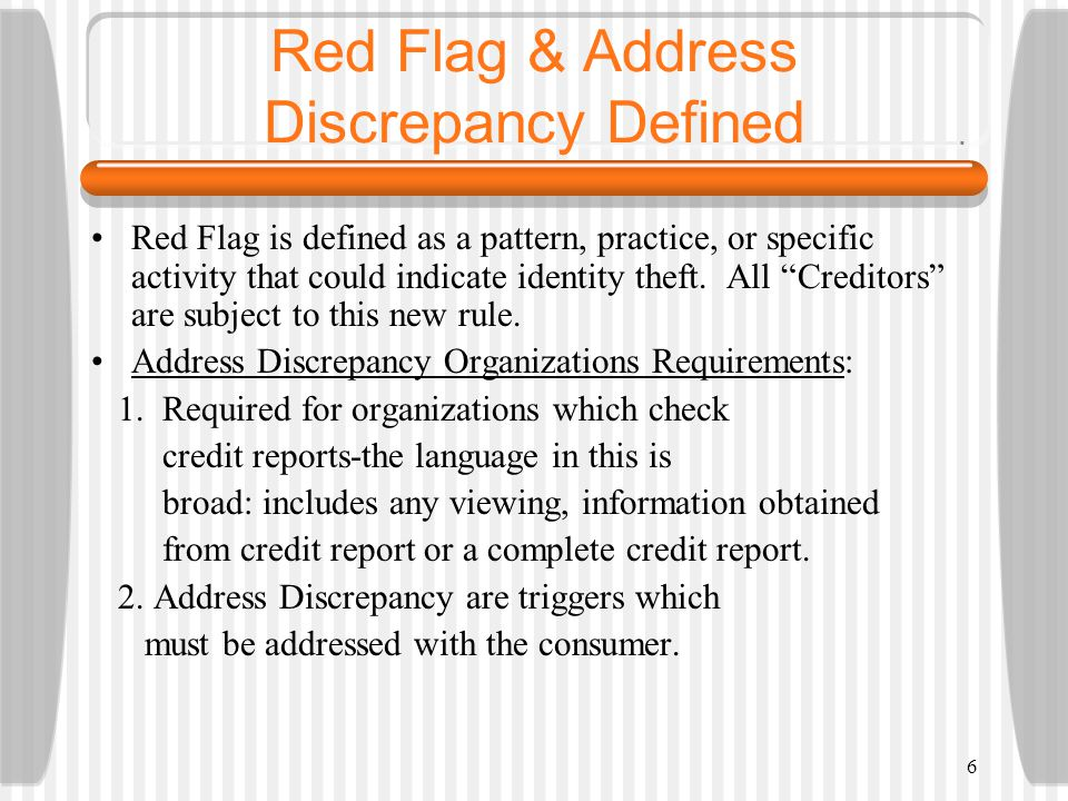 6 Red Flag & Address Discrepancy Defined Red Flag is defined as a pattern, practice, or specific activity that could indicate identity theft.