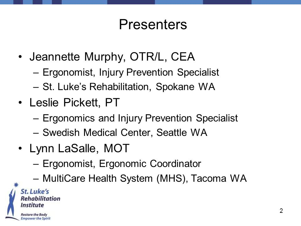 2 Presenters Jeannette Murphy, OTR/L, CEA –Ergonomist, Injury Prevention Specialist –St. Lukes Rehabilitation, Spokane WA Leslie Pickett, PT –Ergonomi