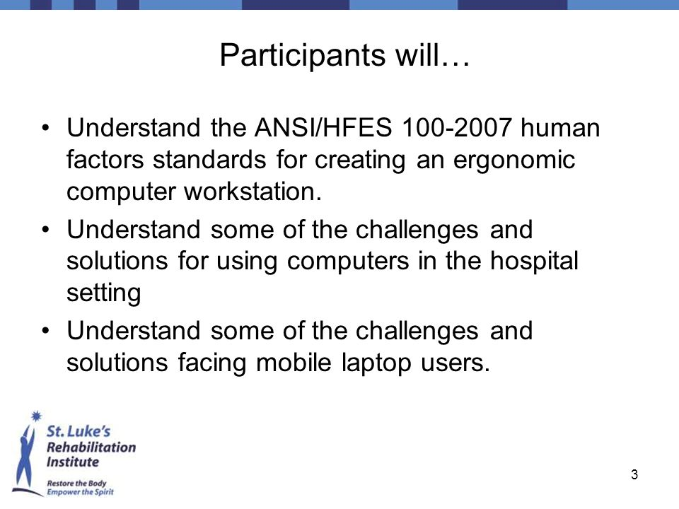 3 Participants will… Understand the ANSI/HFES 100-2007 human factors standards for creating an ergonomic computer workstation. Understand some of the