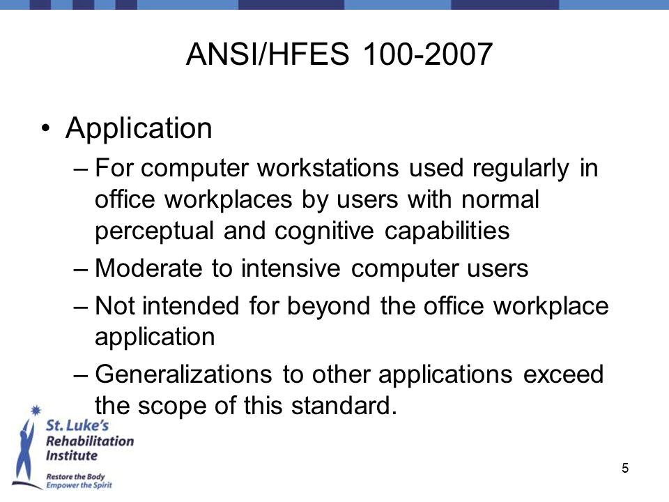 5 ANSI/HFES 100-2007 Application –For computer workstations used regularly in office workplaces by users with normal perceptual and cognitive capabili