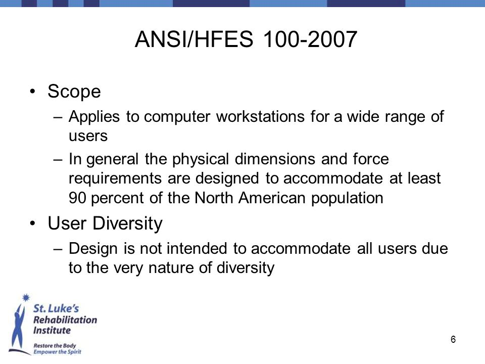 6 ANSI/HFES 100-2007 Scope –Applies to computer workstations for a wide range of users –In general the physical dimensions and force requirements are