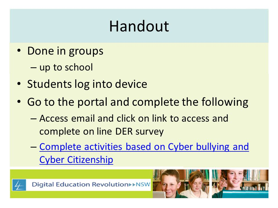 Handout Done in groups – up to school Students log into device Go to the portal and complete the following – Access email and click on link to access and complete on line DER survey – Complete activities based on Cyber bullying and Cyber Citizenship Complete activities based on Cyber bullying and Cyber Citizenship