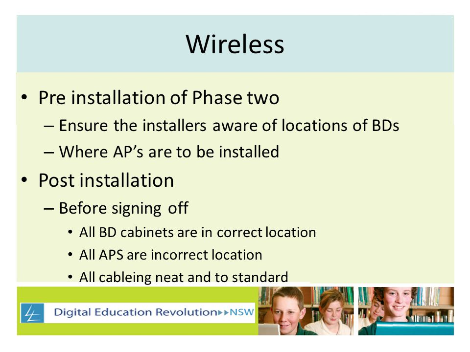 Wireless Pre installation of Phase two – Ensure the installers aware of locations of BDs – Where APs are to be installed Post installation – Before signing off All BD cabinets are in correct location All APS are incorrect location All cableing neat and to standard