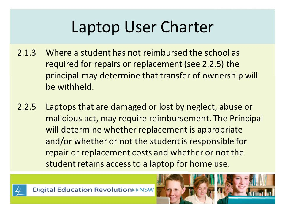 Laptop User Charter 2.1.3Where a student has not reimbursed the school as required for repairs or replacement (see 2.2.5) the principal may determine that transfer of ownership will be withheld.