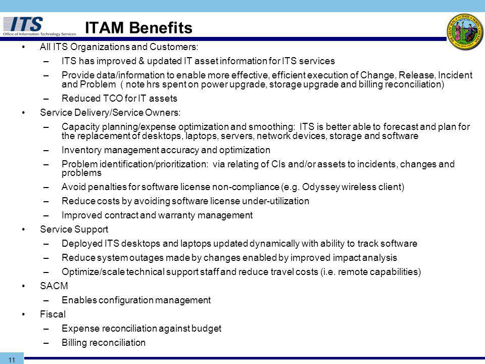 11 ITAM Benefits All ITS Organizations and Customers: –ITS has improved & updated IT asset information for ITS services –Provide data/information to enable more effective, efficient execution of Change, Release, Incident and Problem ( note hrs spent on power upgrade, storage upgrade and billing reconciliation) –Reduced TCO for IT assets Service Delivery/Service Owners: –Capacity planning/expense optimization and smoothing: ITS is better able to forecast and plan for the replacement of desktops, laptops, servers, network devices, storage and software –Inventory management accuracy and optimization –Problem identification/prioritization: via relating of CIs and/or assets to incidents, changes and problems –Avoid penalties for software license non-compliance (e.g.