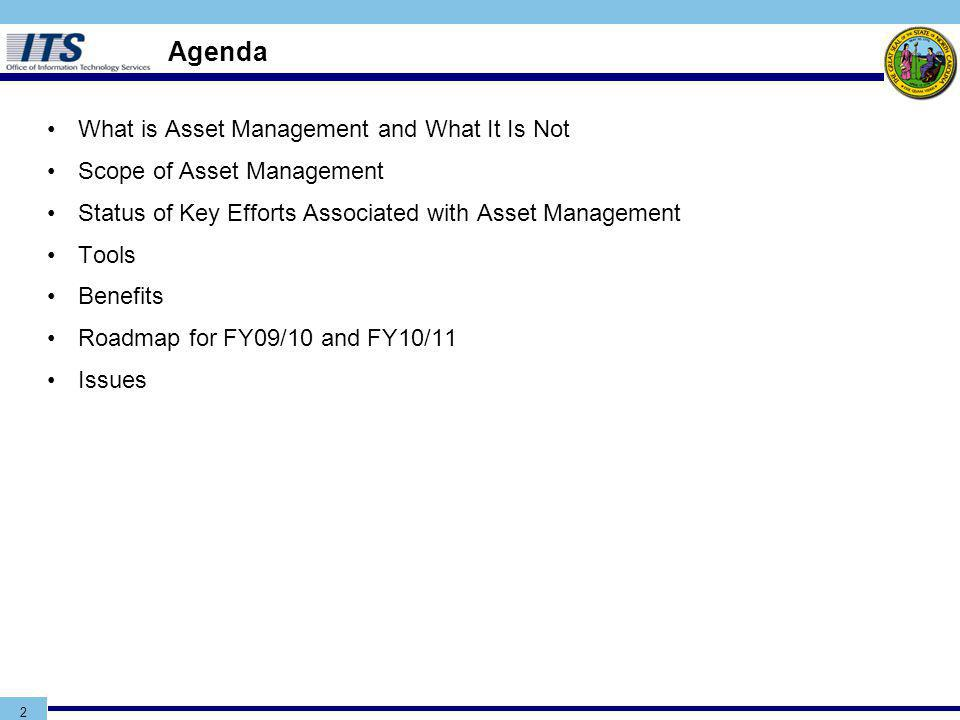 2 Agenda What is Asset Management and What It Is Not Scope of Asset Management Status of Key Efforts Associated with Asset Management Tools Benefits Roadmap for FY09/10 and FY10/11 Issues
