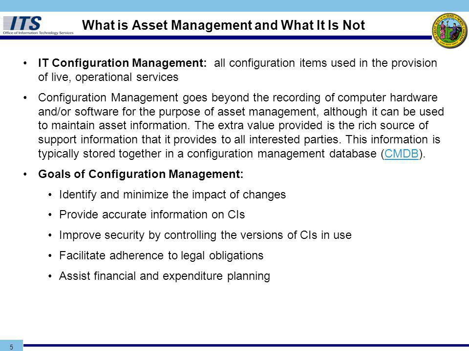 5 IT Configuration Management: all configuration items used in the provision of live, operational services Configuration Management goes beyond the recording of computer hardware and/or software for the purpose of asset management, although it can be used to maintain asset information.