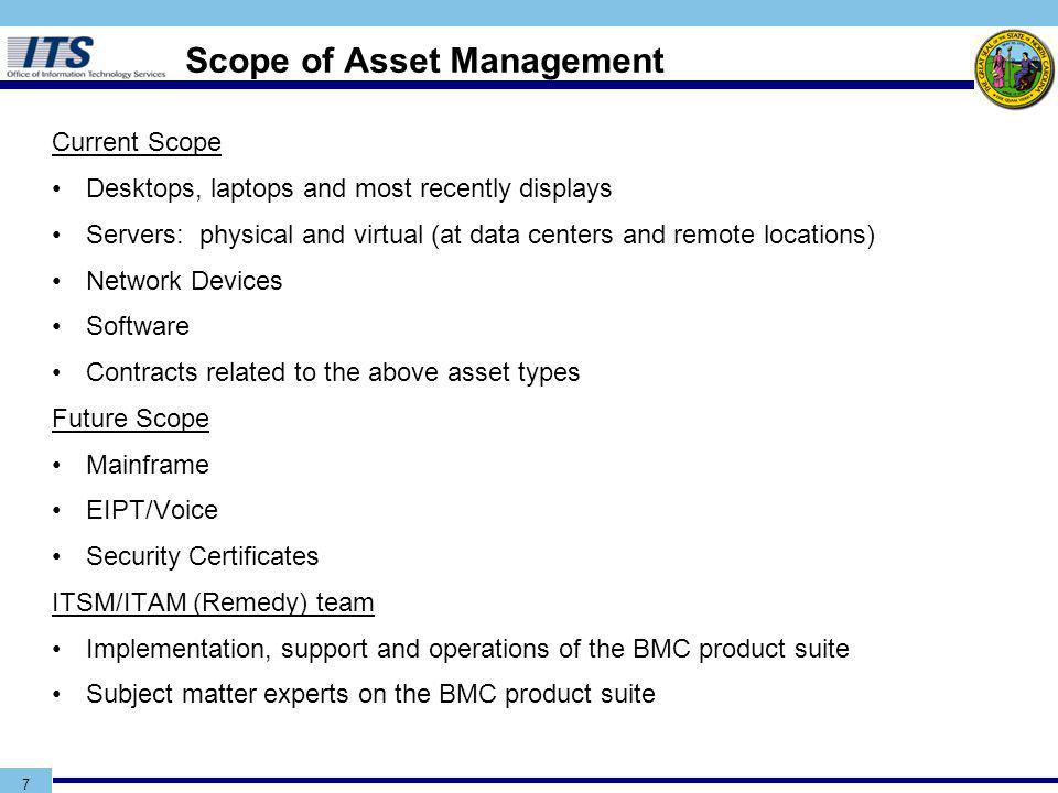 Scope of Asset Management Current Scope Desktops, laptops and most recently displays Servers: physical and virtual (at data centers and remote locations) Network Devices Software Contracts related to the above asset types Future Scope Mainframe EIPT/Voice Security Certificates ITSM/ITAM (Remedy) team Implementation, support and operations of the BMC product suite Subject matter experts on the BMC product suite 7