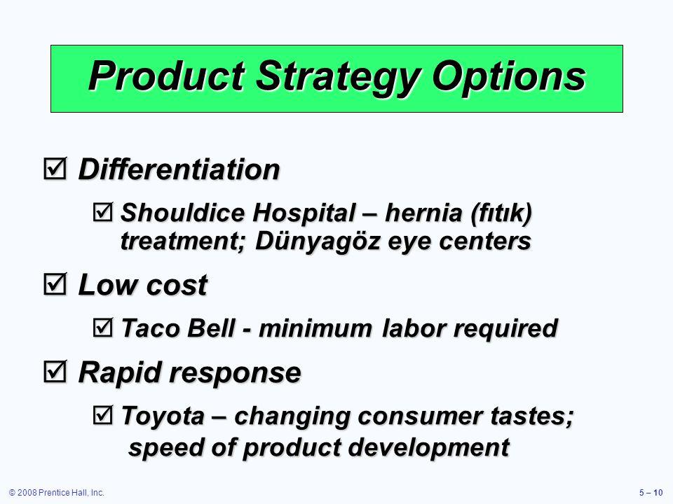 © 2008 Prentice Hall, Inc.5 – 10 Product Strategy Options Differentiation Differentiation Shouldice Hospital – hernia (fıtık) treatment; Dünyagöz eye