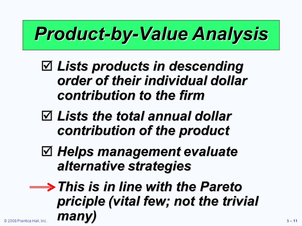 © 2008 Prentice Hall, Inc.5 – 11 Product-by-Value Analysis Lists products in descending order of their individual dollar contribution to the firm List