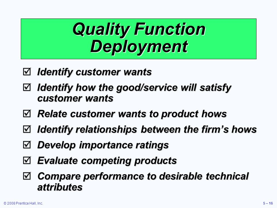 © 2008 Prentice Hall, Inc.5 – 16 Quality Function Deployment Identify customer wants Identify customer wants Identify how the good/service will satisf