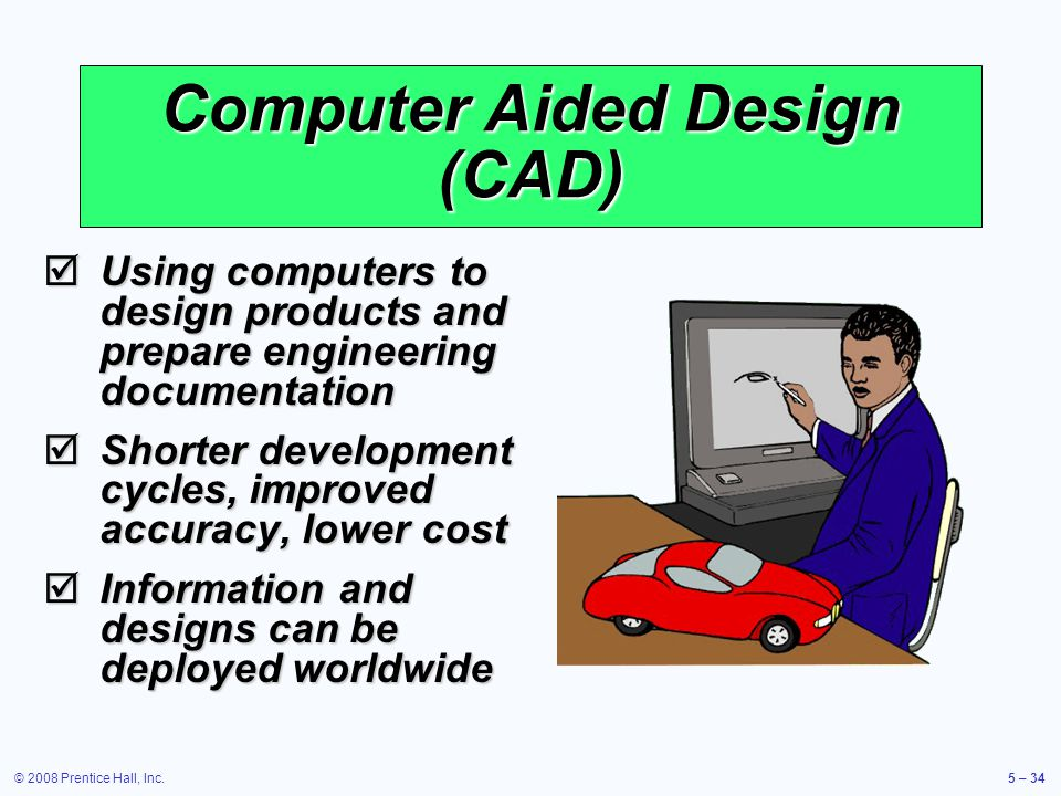 © 2008 Prentice Hall, Inc.5 – 34 Using computers to design products and prepare engineering documentation Using computers to design products and prepa
