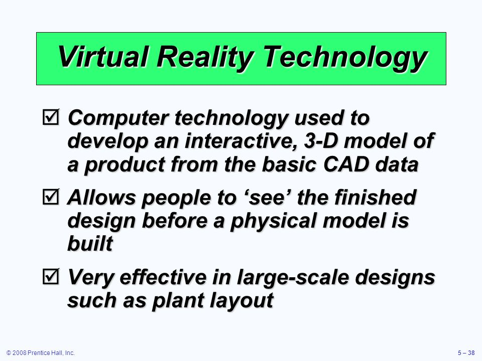 © 2008 Prentice Hall, Inc.5 – 38 Virtual Reality Technology Computer technology used to develop an interactive, 3-D model of a product from the basic