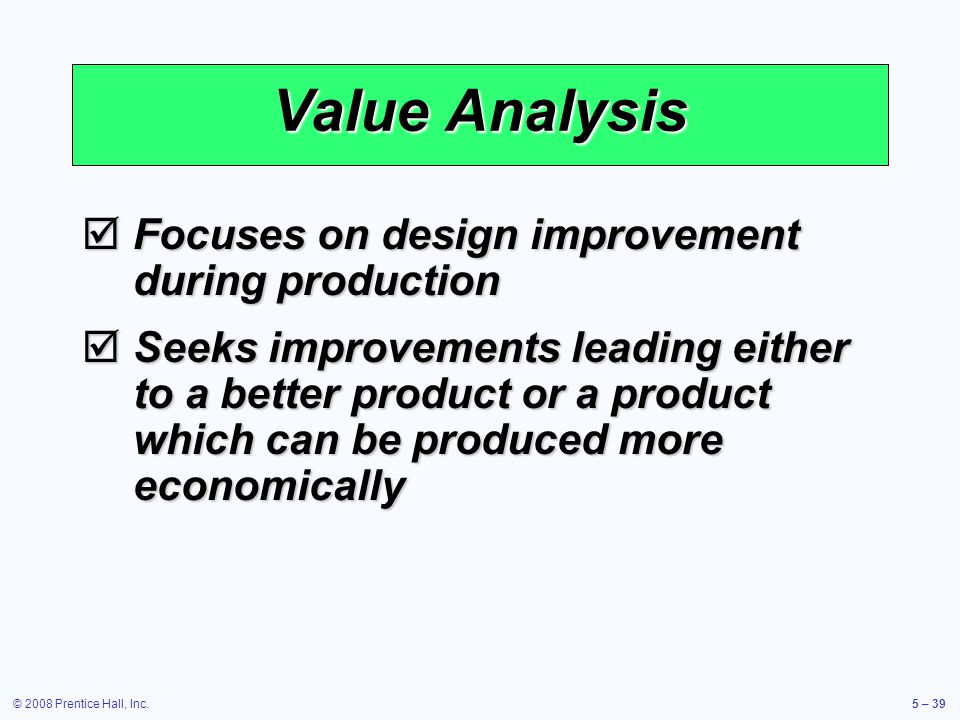 © 2008 Prentice Hall, Inc.5 – 39 Value Analysis Focuses on design improvement during production Focuses on design improvement during production Seeks