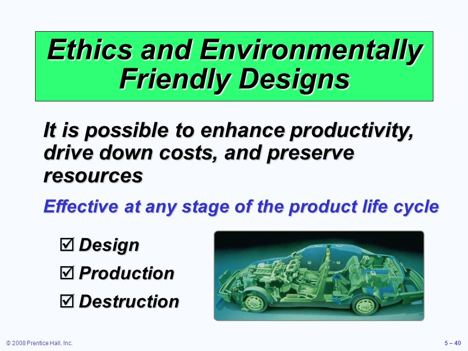 © 2008 Prentice Hall, Inc.5 – 40 Ethics and Environmentally Friendly Designs It is possible to enhance productivity, drive down costs, and preserve re