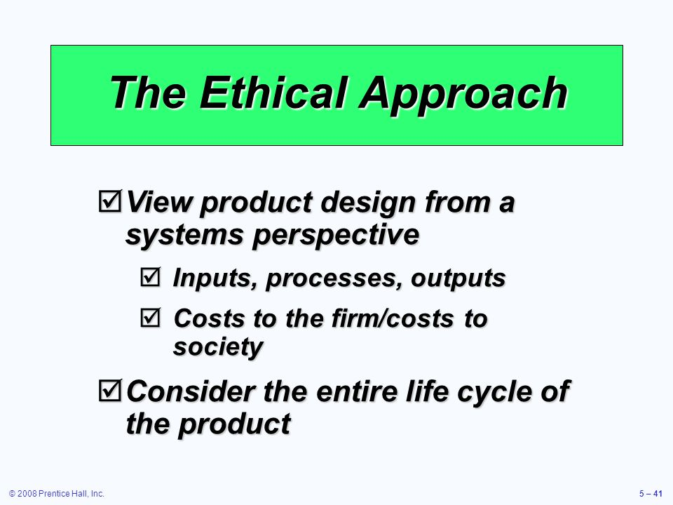 © 2008 Prentice Hall, Inc.5 – 41 The Ethical Approach View product design from a systems perspective View product design from a systems perspective In