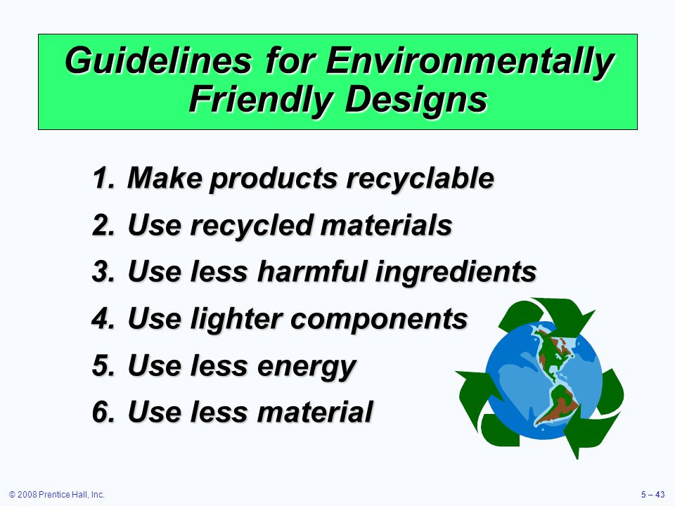 © 2008 Prentice Hall, Inc.5 – 43 Guidelines for Environmentally Friendly Designs 1.Make products recyclable 2.Use recycled materials 3.Use less harmfu