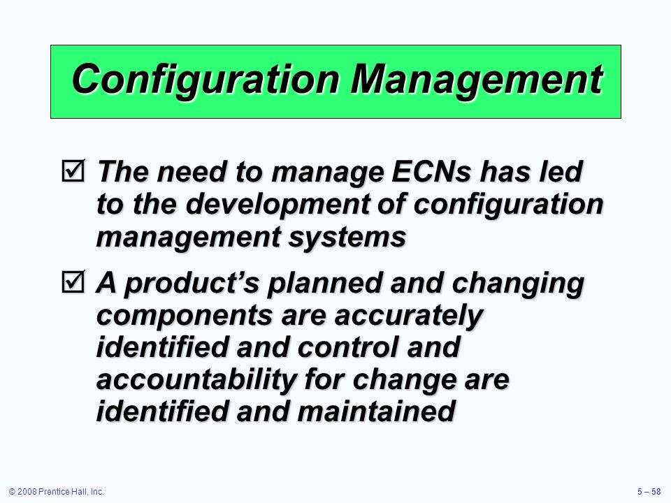 © 2008 Prentice Hall, Inc.5 – 58 Configuration Management The need to manage ECNs has led to the development of configuration management systems The n