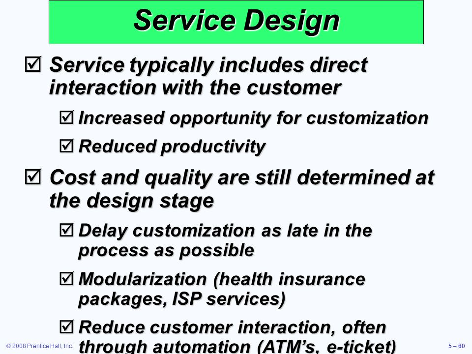 © 2008 Prentice Hall, Inc.5 – 60 Service Design Service typically includes direct interaction with the customer Service typically includes direct inte