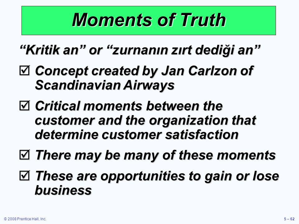 © 2008 Prentice Hall, Inc.5 – 62 Moments of Truth Kritik an or zurnanın zırt dediği an Concept created by Jan Carlzon of Scandinavian Airways Concept